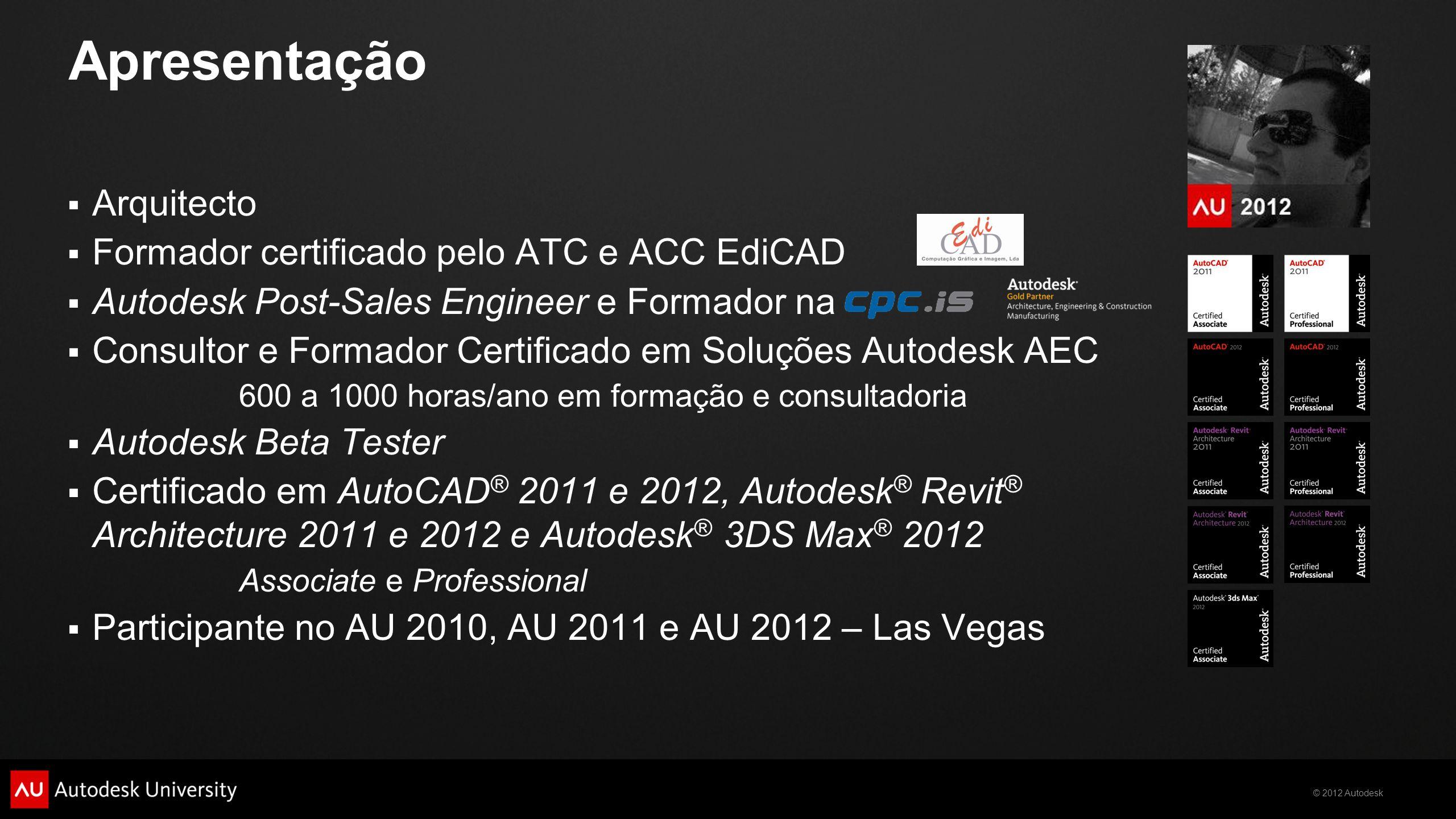 © 2012 Autodesk Apresentação  Co-orador no AU Virtual 2010 na sessão: AB210-5V/AB222-6V - Da Arquitectura ao Projecto Integrado  Orador no AU Virtual 2011 nas sessões: AC5488 - CUI para todos nós AB3968 - Estudos Conceptuais: do estudo da forma à análise energética  Orador no AU Virtual 2012 na sessão: AB6006-V - Utilização de Links e Grupos  Moderador e administrador do fórum de língua portuguesa: www.revitpt.com  Colabora com Fernando Oliveira no blog: http://revit-pt.blogspot.com/