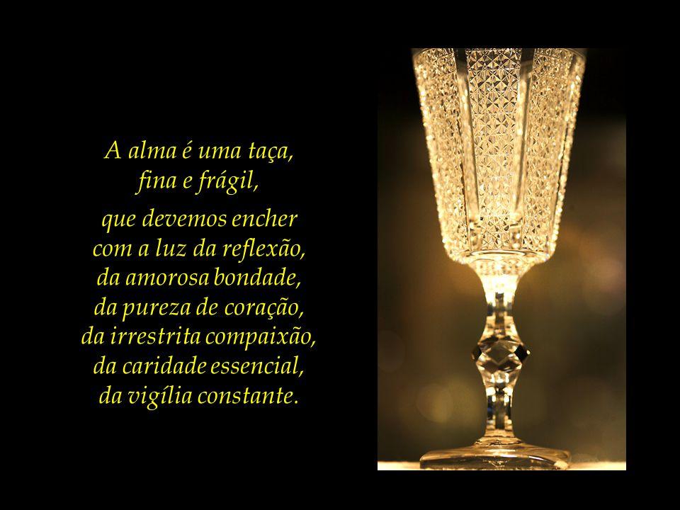 A alma é uma taça, fina e frágil, que devemos encher com a luz da reflexão, da amorosa bondade, da pureza de coração, da irrestrita compaixão, da caridade essencial, da vigília constante.