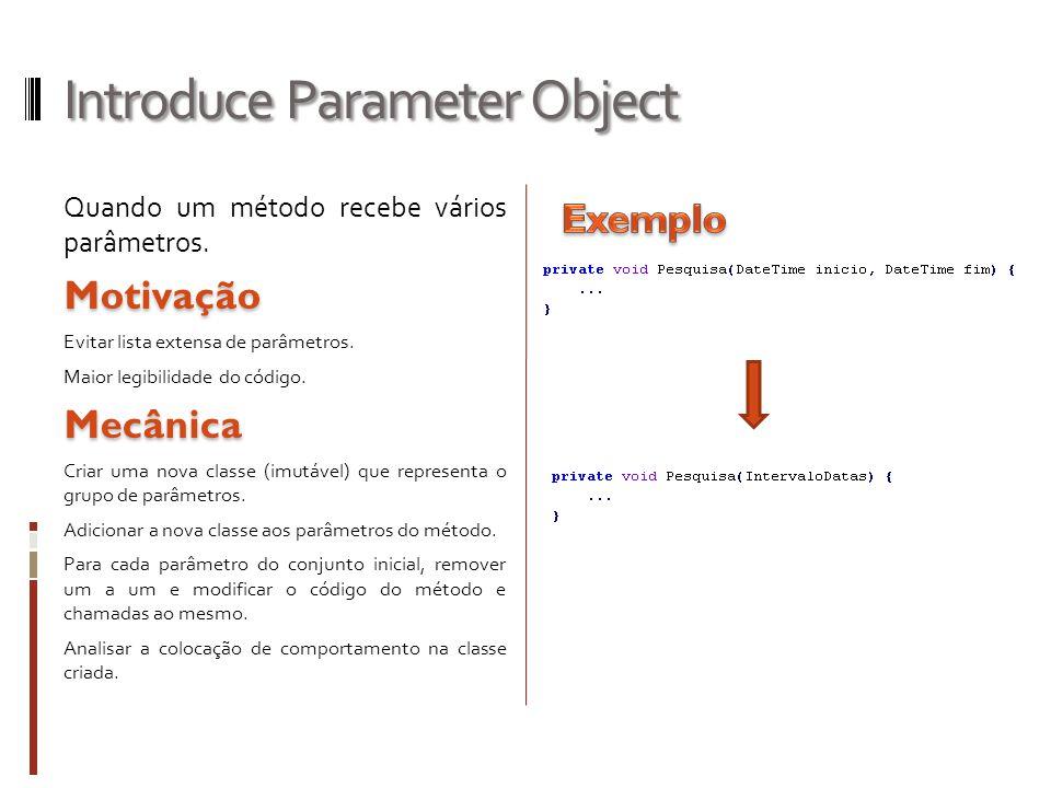 Introduce Parameter Object Quando um método recebe vários parâmetros.Motivação Evitar lista extensa de parâmetros. Maior legibilidade do código.Mecâni