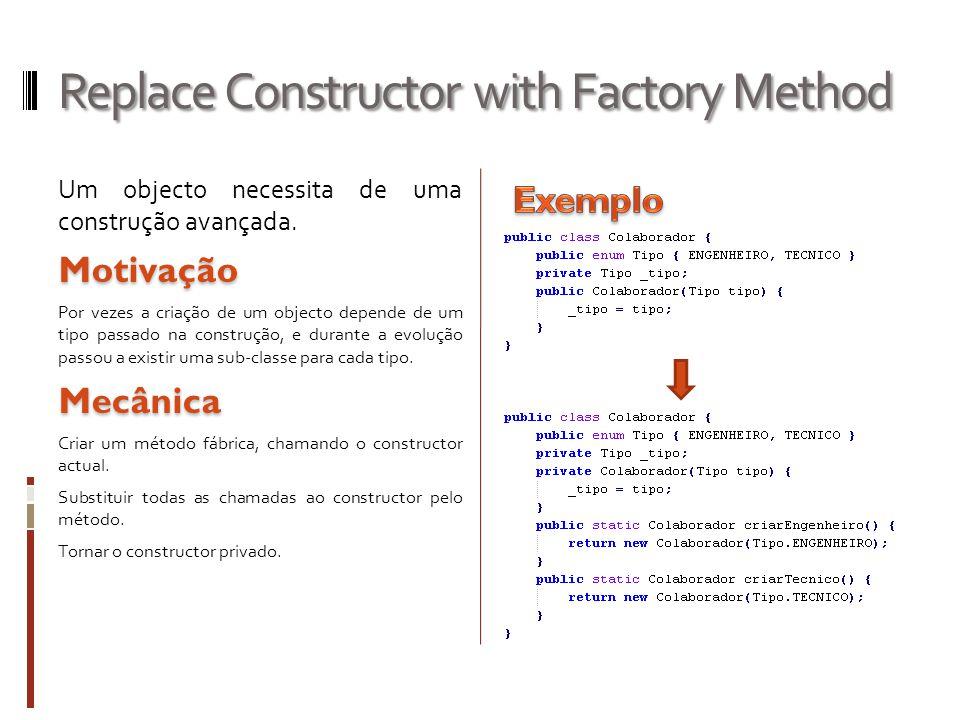 Replace Constructor with Factory Method Um objecto necessita de uma construção avançada.Motivação Por vezes a criação de um objecto depende de um tipo