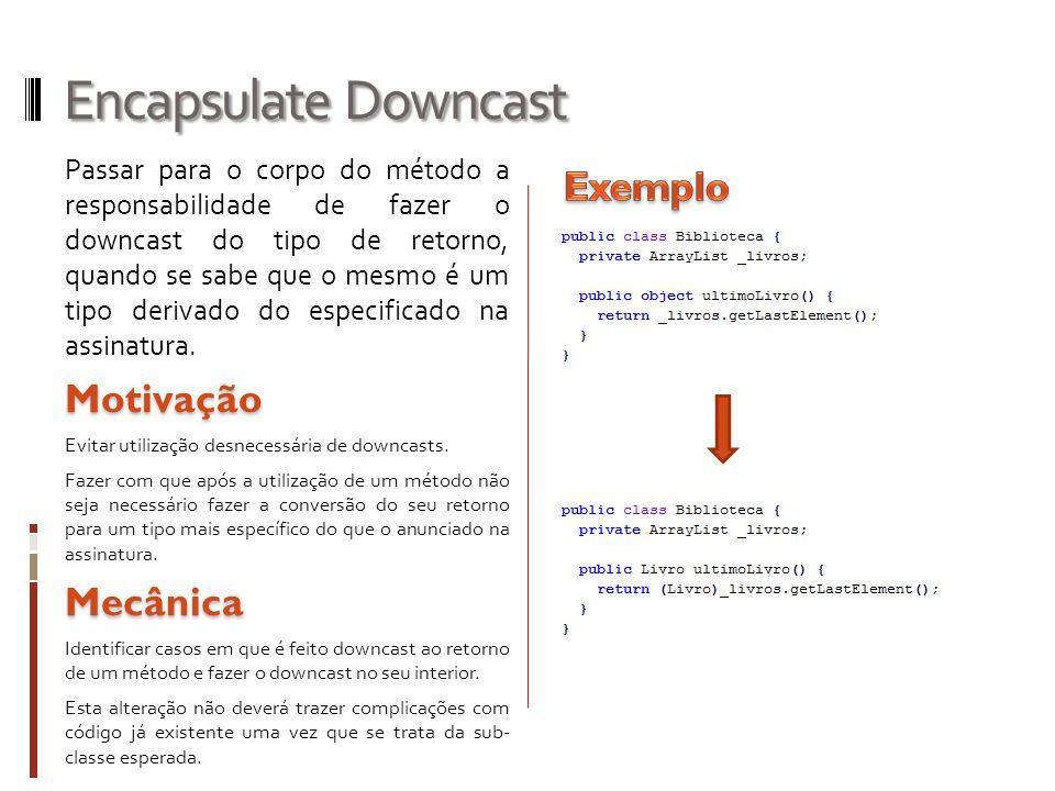 Encapsulate Downcast Passar para o corpo do método a responsabilidade de fazer o downcast do tipo de retorno, quando se sabe que o mesmo é um tipo derivado do especificado na assinatura.Motivação Evitar utilização desnecessária de downcasts.
