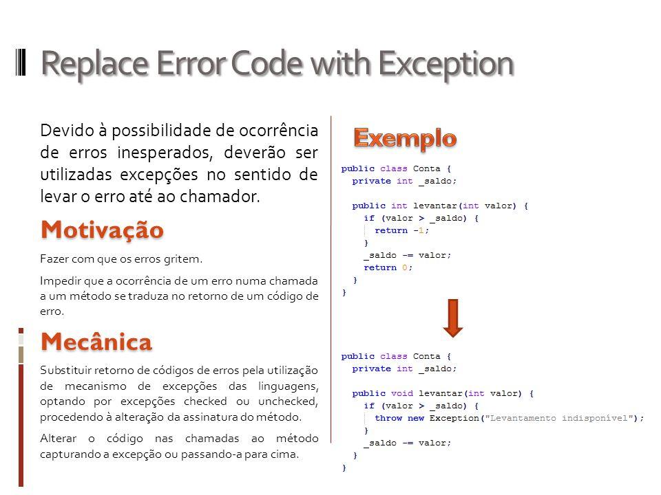 Replace Error Code with Exception Devido à possibilidade de ocorrência de erros inesperados, deverão ser utilizadas excepções no sentido de levar o erro até ao chamador.Motivação Fazer com que os erros gritem.