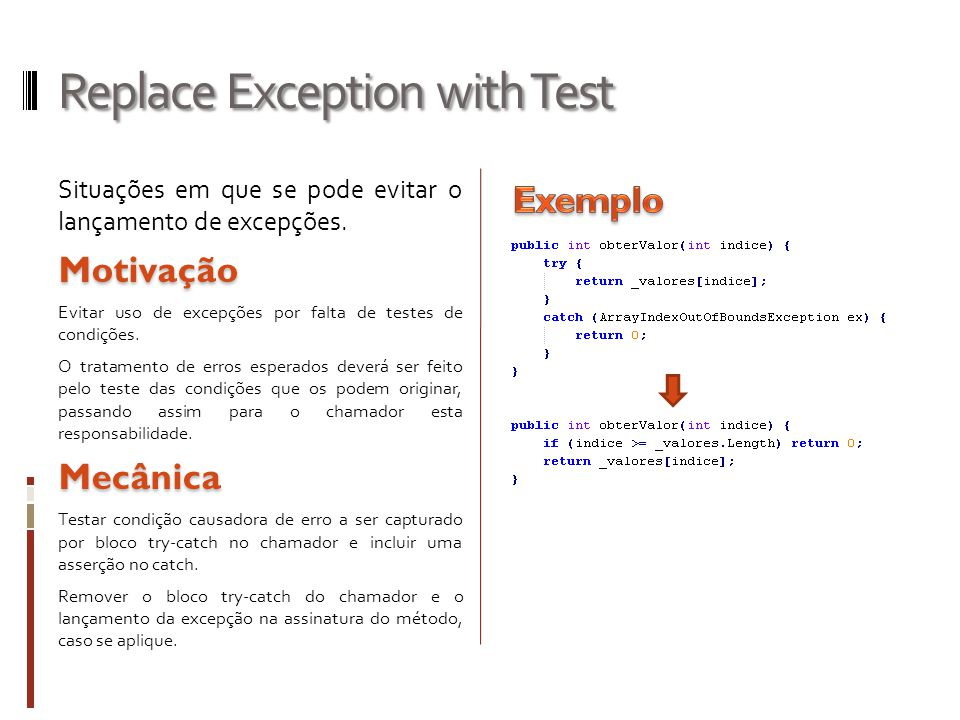 Replace Exception with Test Situações em que se pode evitar o lançamento de excepções.Motivação Evitar uso de excepções por falta de testes de condições.