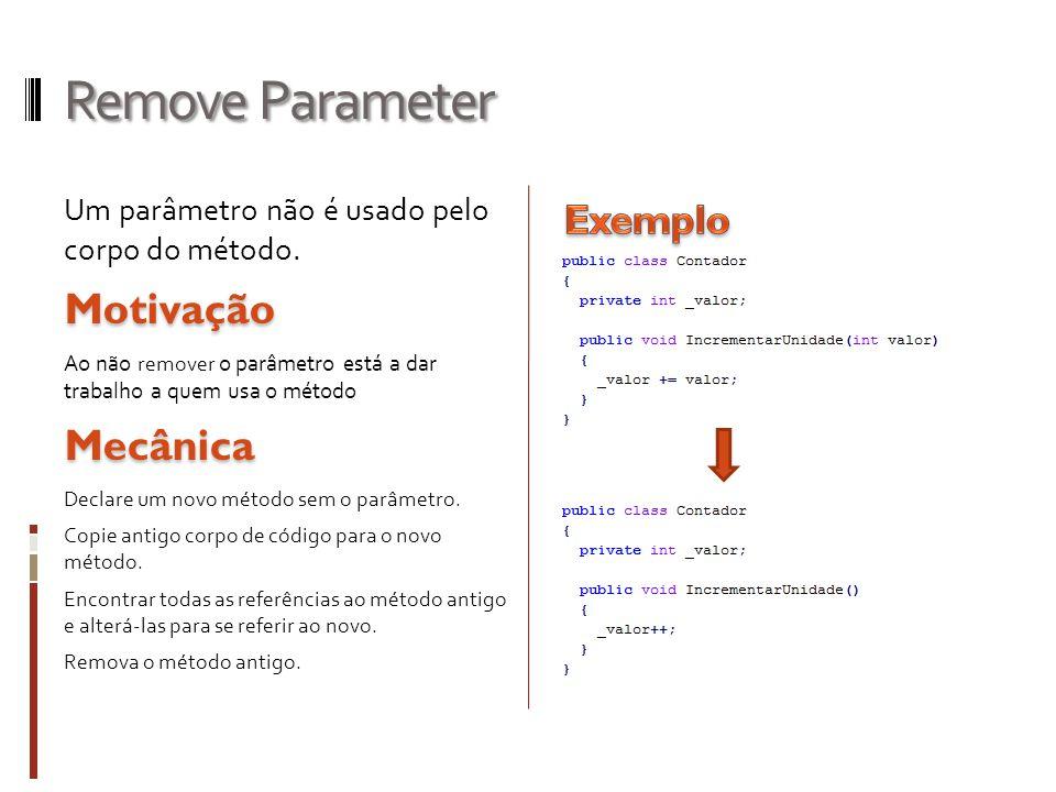 Remove Parameter Um parâmetro não é usado pelo corpo do método.Motivação Ao não remover o parâmetro está a dar trabalho a quem usa o métodoMecânica Declare um novo método sem o parâmetro.