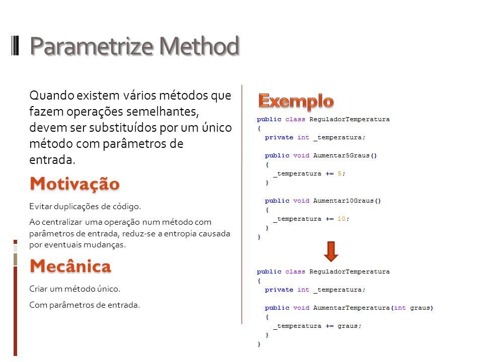 Parametrize Method Quando existem vários métodos que fazem operações semelhantes, devem ser substituídos por um único método com parâmetros de entrada.Motivação Evitar duplicações de código.