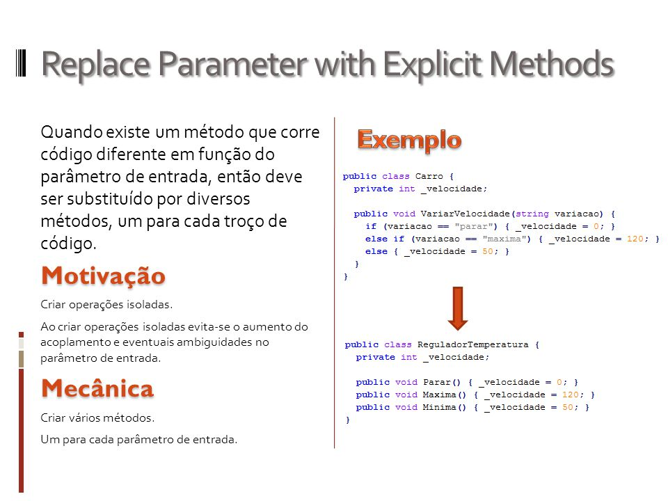 Replace Parameter with Explicit Methods Quando existe um método que corre código diferente em função do parâmetro de entrada, então deve ser substituído por diversos métodos, um para cada troço de código.Motivação Criar operações isoladas.
