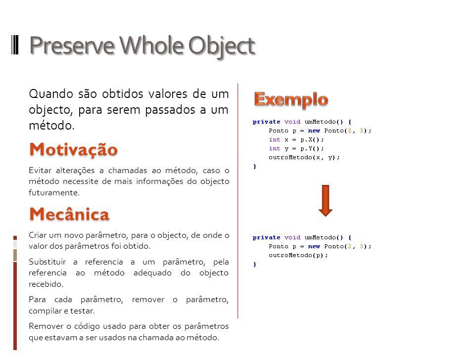 Preserve Whole Object Quando são obtidos valores de um objecto, para serem passados a um método.Motivação Evitar alterações a chamadas ao método, caso o método necessite de mais informações do objecto futuramente.Mecânica Criar um novo parâmetro, para o objecto, de onde o valor dos parâmetros foi obtido.