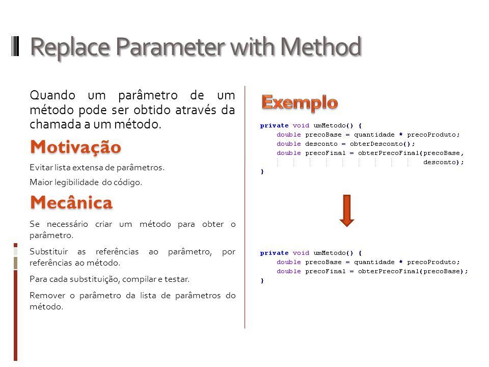 Replace Parameter with Method Quando um parâmetro de um método pode ser obtido através da chamada a um método.Motivação Evitar lista extensa de parâmetros.