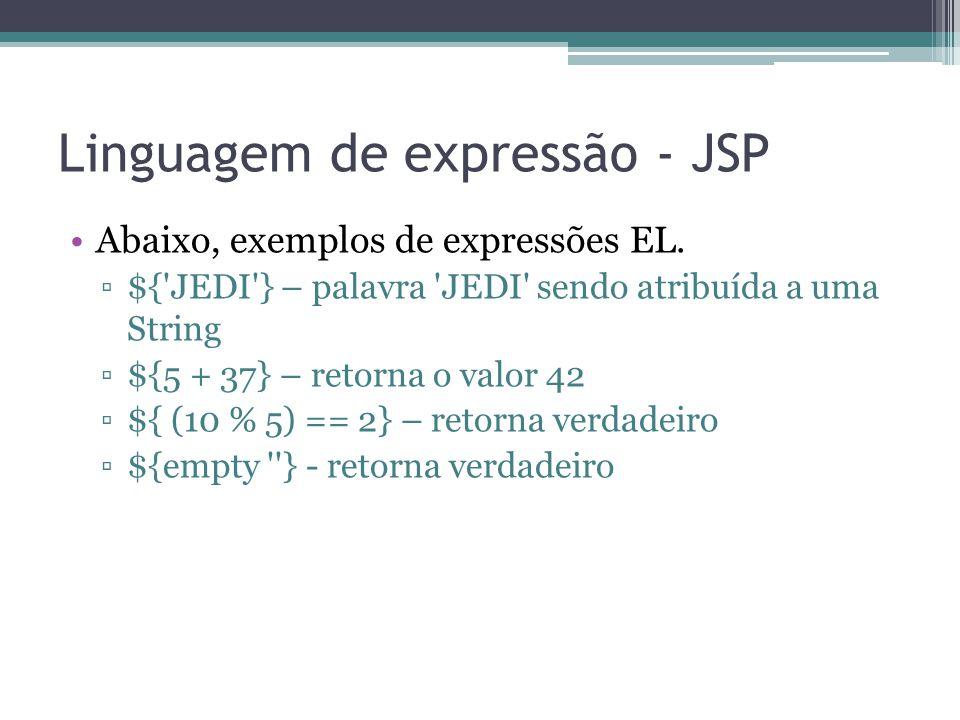 Linguagem de expressão - JSP Abaixo, exemplos de expressões EL. ▫${'JEDI'} – palavra 'JEDI' sendo atribuída a uma String ▫${5 + 37} – retorna o valor