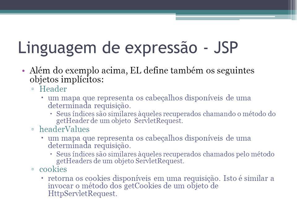 Linguagem de expressão - JSP Além do exemplo acima, EL define também os seguintes objetos implícitos: ▫Header  um mapa que representa os cabeçalhos d