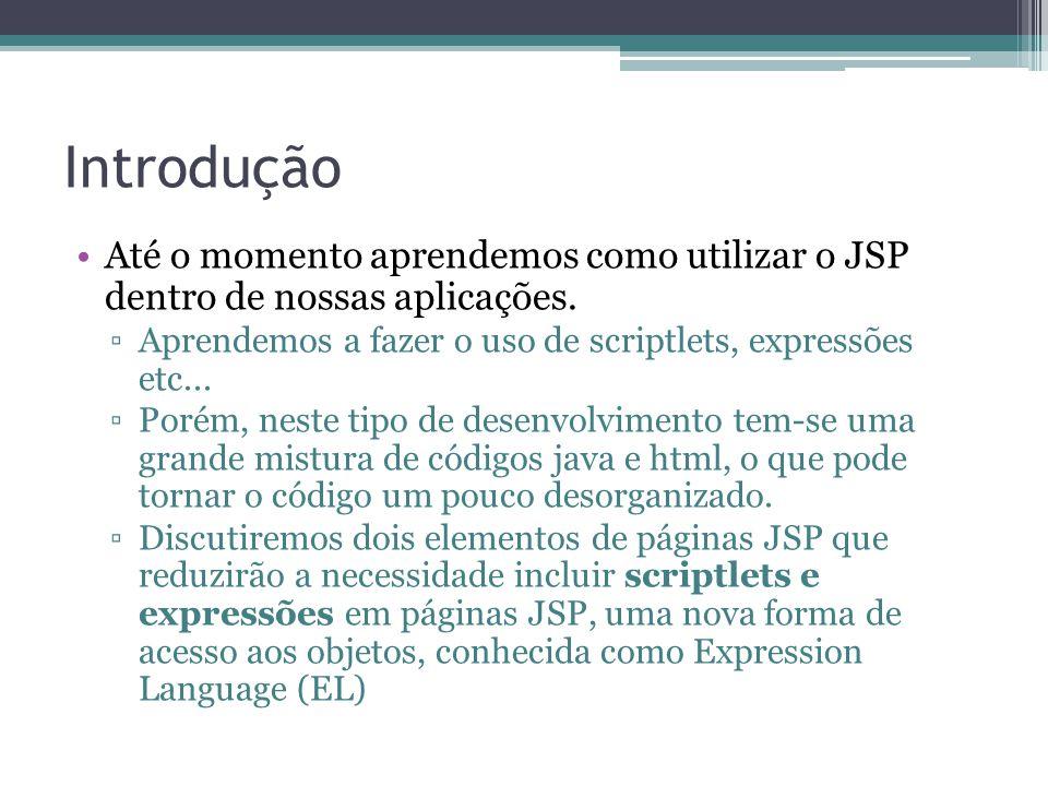 Introdução Até o momento aprendemos como utilizar o JSP dentro de nossas aplicações. ▫Aprendemos a fazer o uso de scriptlets, expressões etc... ▫Porém