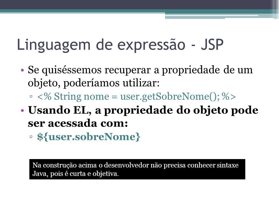 Linguagem de expressão - JSP Se quiséssemos recuperar a propriedade de um objeto, poderíamos utilizar: ▫ Usando EL, a propriedade do objeto pode ser a