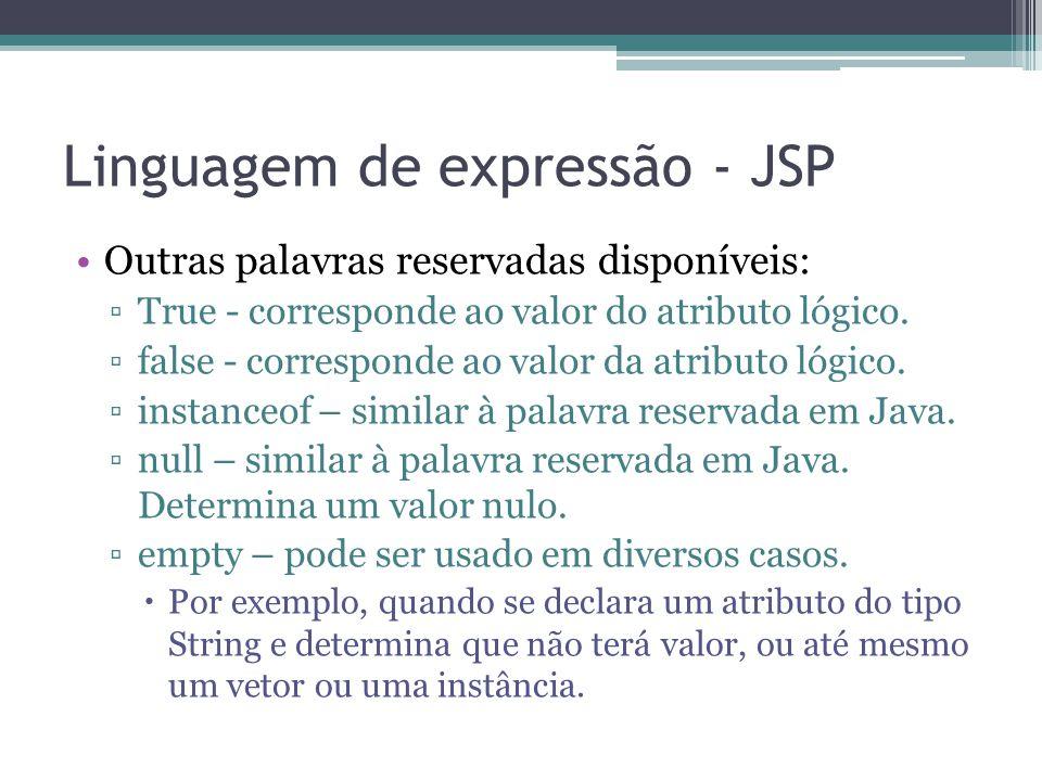 Linguagem de expressão - JSP Outras palavras reservadas disponíveis: ▫True - corresponde ao valor do atributo lógico. ▫false - corresponde ao valor da