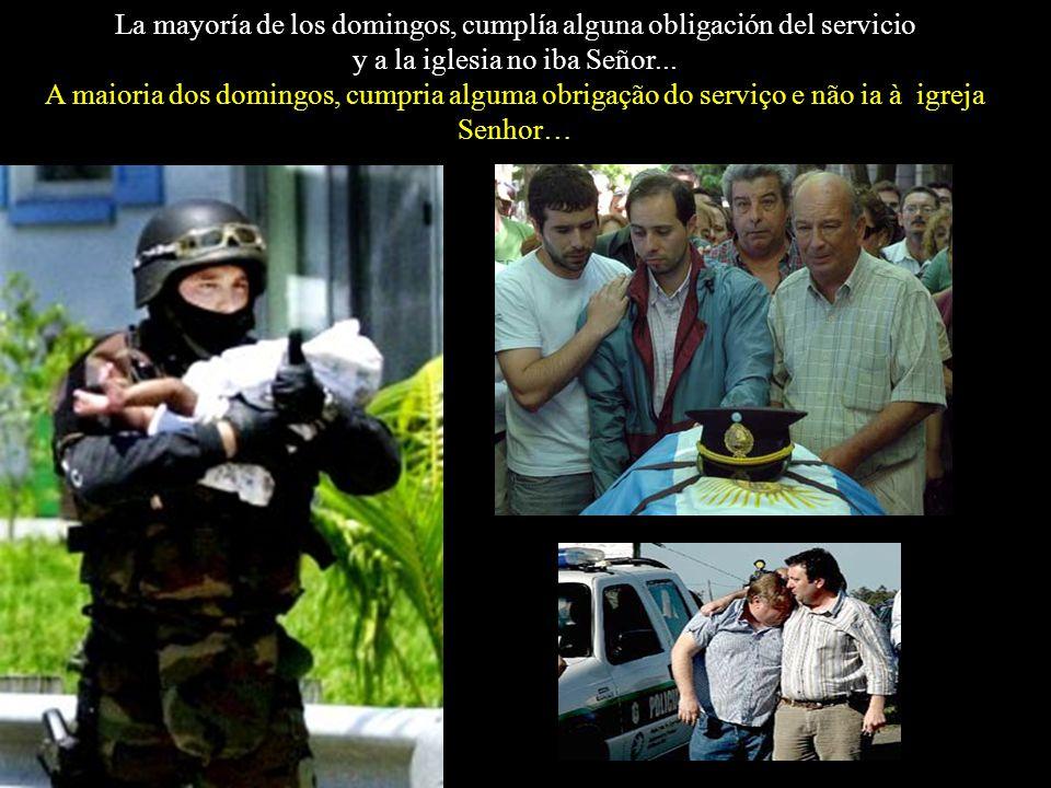 El Policía, cabizbajo, responde: NO ! NO SEÑOR! Nosotros, los que andamos uniformados o no, no siempre podemos exteriorizar nuestros sentimientos! O p