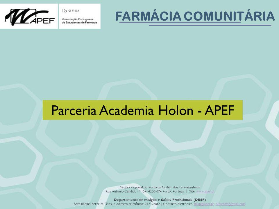 FARMÁCIA COMUNITÁRIA Secção Regional do Porto da Ordem dos Farmacêuticos Rua António Cândido nº 154, 4200-074 Porto, Portugal | Site: www.apef.ptwww.apef.pt Departamento de estágios e Saídas Profissionais (DESP) Sara Raquel Ferreira Teles | Contacto telefónico: 912396066 | Contacto eletrónico: desp@apef.pt ; steles89@gmail.comdesp@apef.ptsteles89@gmail.com Parceria Academia Holon - APEF
