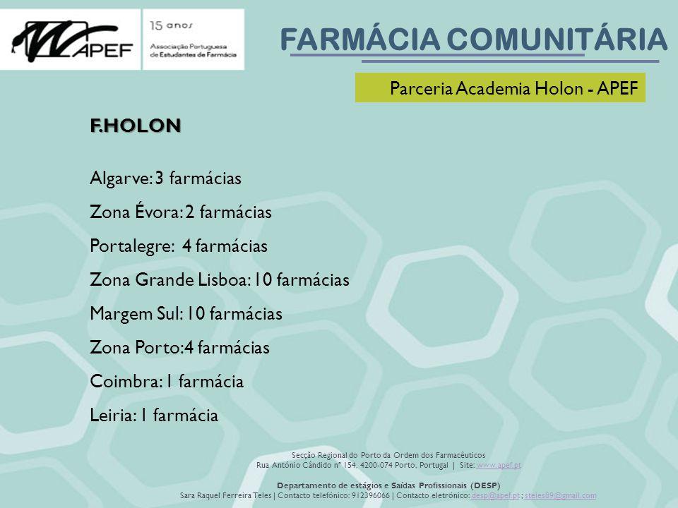 FARMÁCIA COMUNITÁRIA Secção Regional do Porto da Ordem dos Farmacêuticos Rua António Cândido nº 154, 4200-074 Porto, Portugal | Site: www.apef.ptwww.apef.pt Departamento de estágios e Saídas Profissionais (DESP) Sara Raquel Ferreira Teles | Contacto telefónico: 912396066 | Contacto eletrónico: desp@apef.pt ; steles89@gmail.comdesp@apef.ptsteles89@gmail.com Parceria Academia Holon - APEF F.HOLON Algarve: 3 farmácias Zona Évora: 2 farmácias Portalegre: 4 farmácias Zona Grande Lisboa: 10 farmácias Margem Sul: 10 farmácias Zona Porto:4 farmácias Coimbra: 1 farmácia Leiria: 1 farmácia