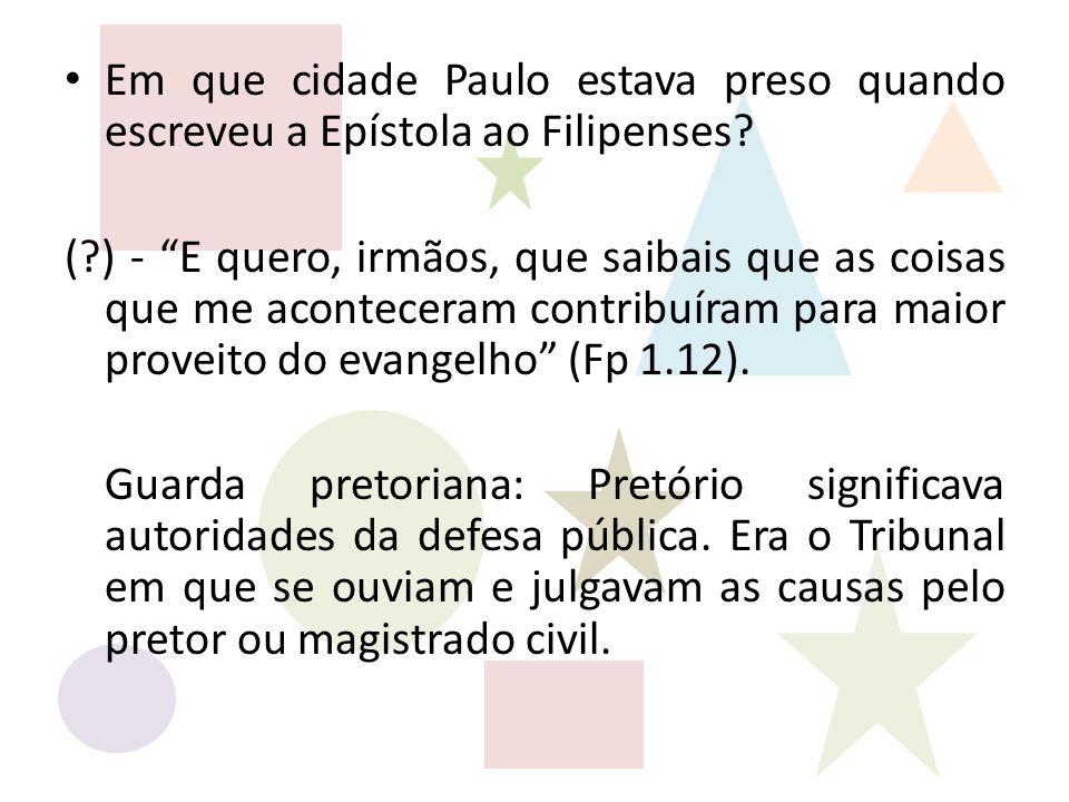 """Em que cidade Paulo estava preso quando escreveu a Epístola ao Filipenses? (?) - """"E quero, irmãos, que saibais que as coisas que me aconteceram contri"""