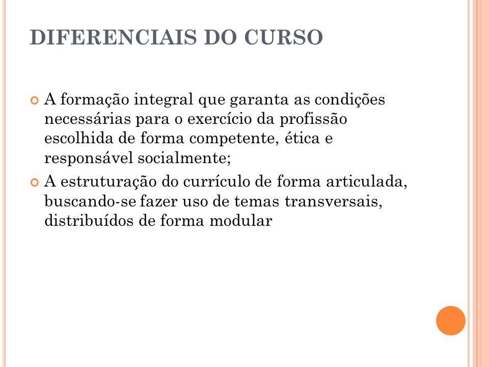 DIFERENCIAIS DO CURSO A formação integral que garanta as condições necessárias para o exercício da profissão escolhida de forma competente, ética e re