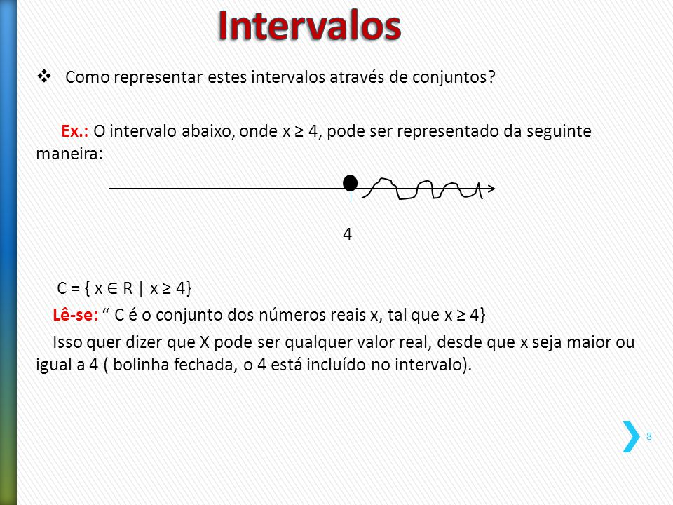  Como representar estes intervalos através de conjuntos? Ex.: O intervalo abaixo, onde x ≥ 4, pode ser representado da seguinte maneira: 4 C = { x ∈