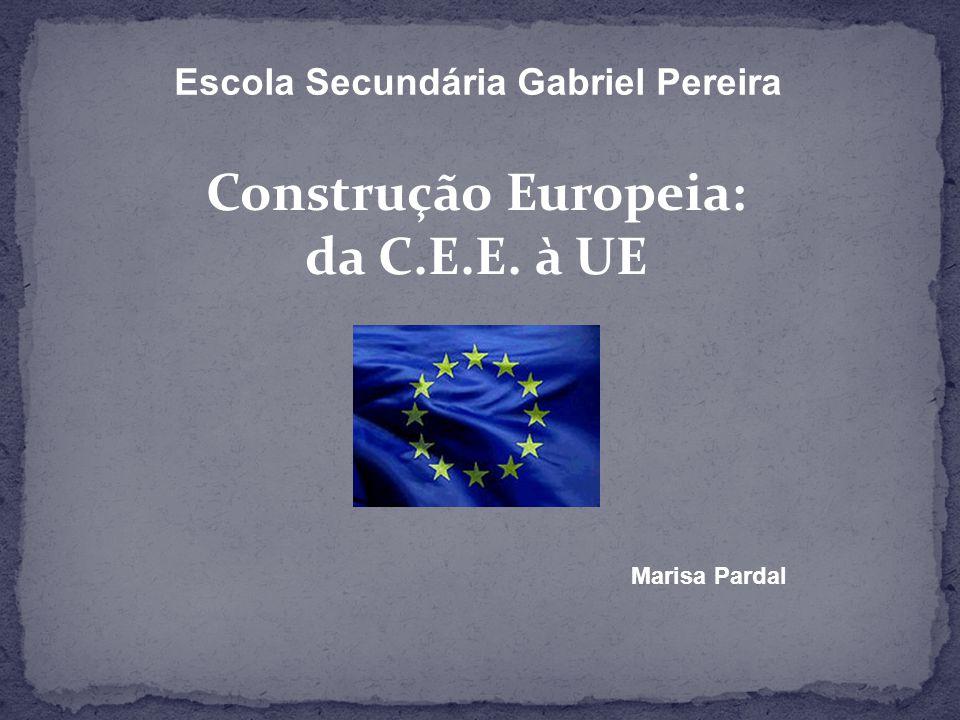Escola Secundária Gabriel Pereira Construção Europeia: da C.E.E. à UE Marisa Pardal