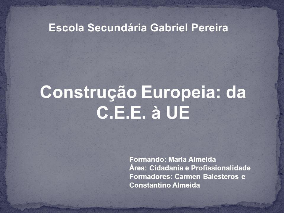 Escola Secundária Gabriel Pereira Construção Europeia: da C.E.E.