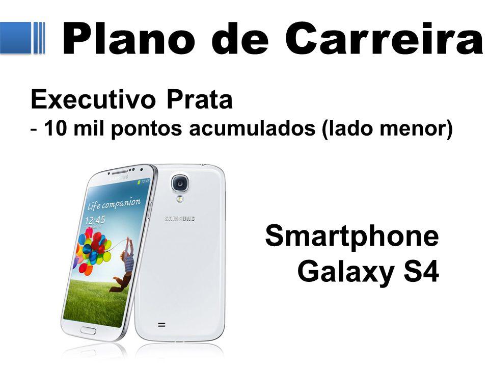 Plano de Carreira Executivo Prata - 10 mil pontos acumulados (lado menor) Smartphone Galaxy S4