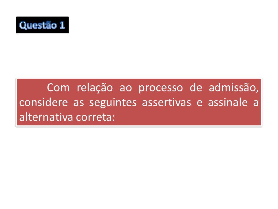 Com relação ao processo de admissão, considere as seguintes assertivas e assinale a alternativa correta: