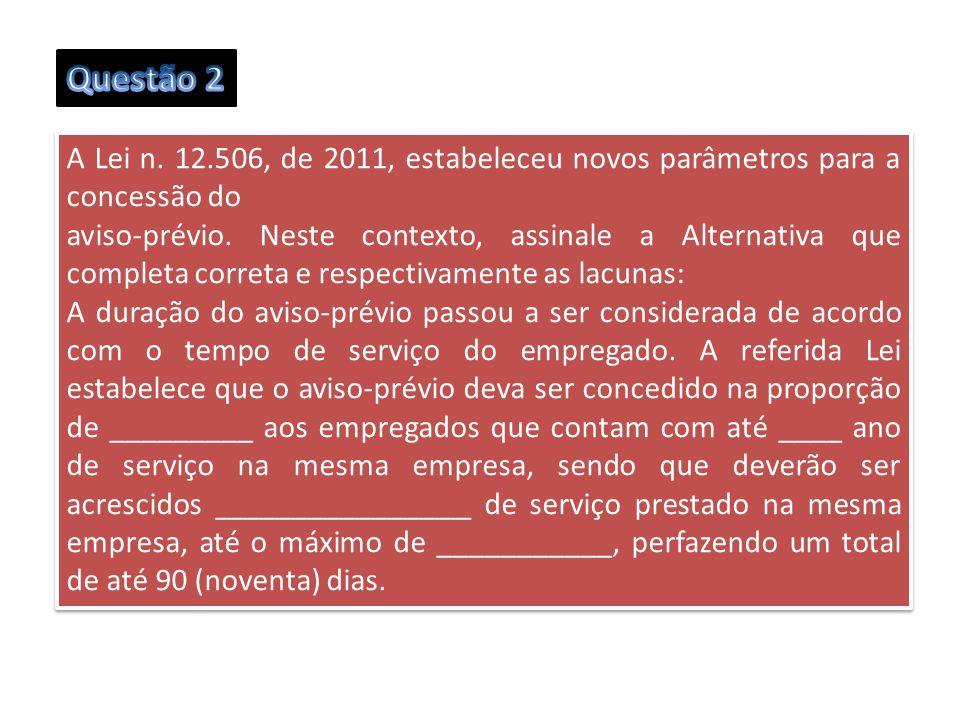 A Lei n. 12.506, de 2011, estabeleceu novos parâmetros para a concessão do aviso-prévio. Neste contexto, assinale a Alternativa que completa correta e