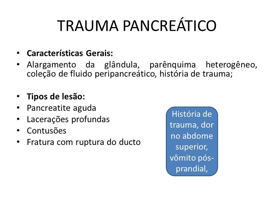 TRAUMA PANCREÁTICO Características Gerais: Alargamento da glândula, parênquima heterogêneo, coleção de fluido peripancreático, história de trauma; Tipos de lesão: Pancreatite aguda Lacerações profundas Contusões Fratura com ruptura do ducto História de trauma, dor no abdome superior, vômito pós- prandial, distensão abdominal;