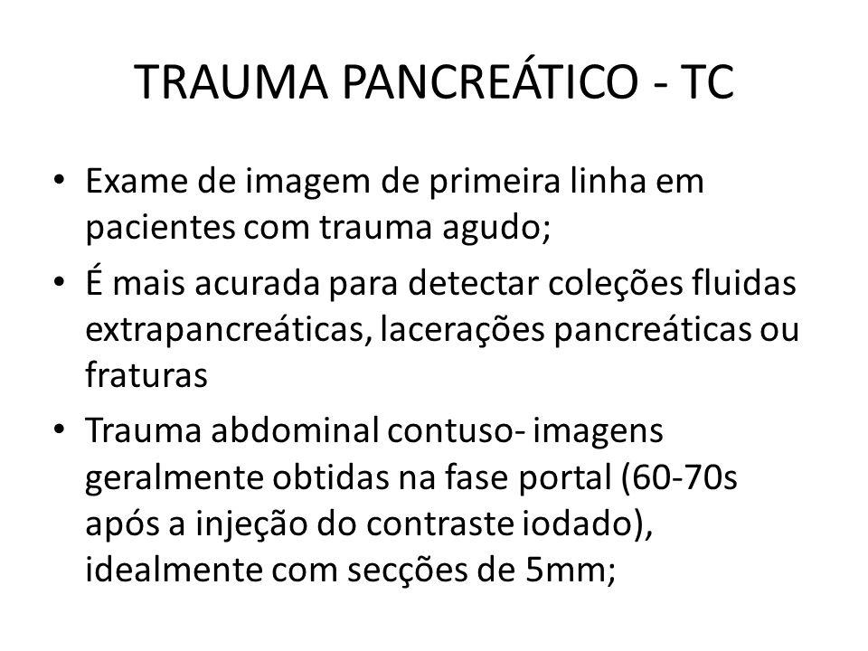 TRAUMA PANCREÁTICO - TC Exame de imagem de primeira linha em pacientes com trauma agudo; É mais acurada para detectar coleções fluidas extrapancreáticas, lacerações pancreáticas ou fraturas Trauma abdominal contuso- imagens geralmente obtidas na fase portal (60-70s após a injeção do contraste iodado), idealmente com secções de 5mm;
