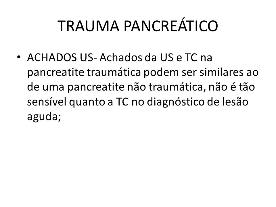 ACHADOS US- Achados da US e TC na pancreatite traumática podem ser similares ao de uma pancreatite não traumática, não é tão sensível quanto a TC no diagnóstico de lesão aguda;