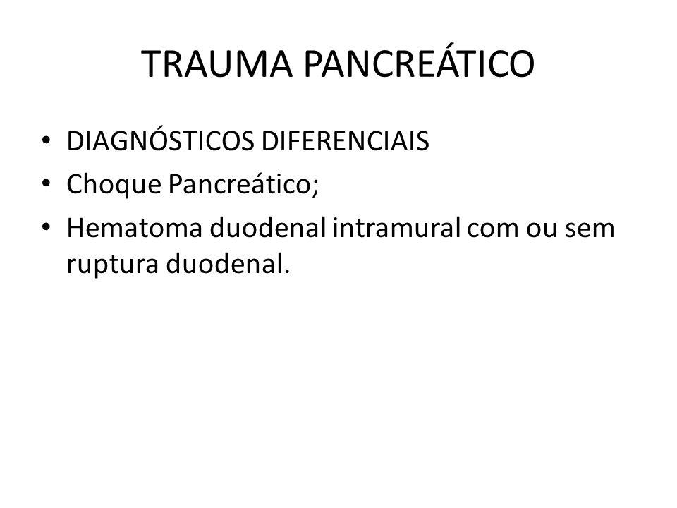TRAUMA PANCREÁTICO DIAGNÓSTICOS DIFERENCIAIS Choque Pancreático; Hematoma duodenal intramural com ou sem ruptura duodenal.