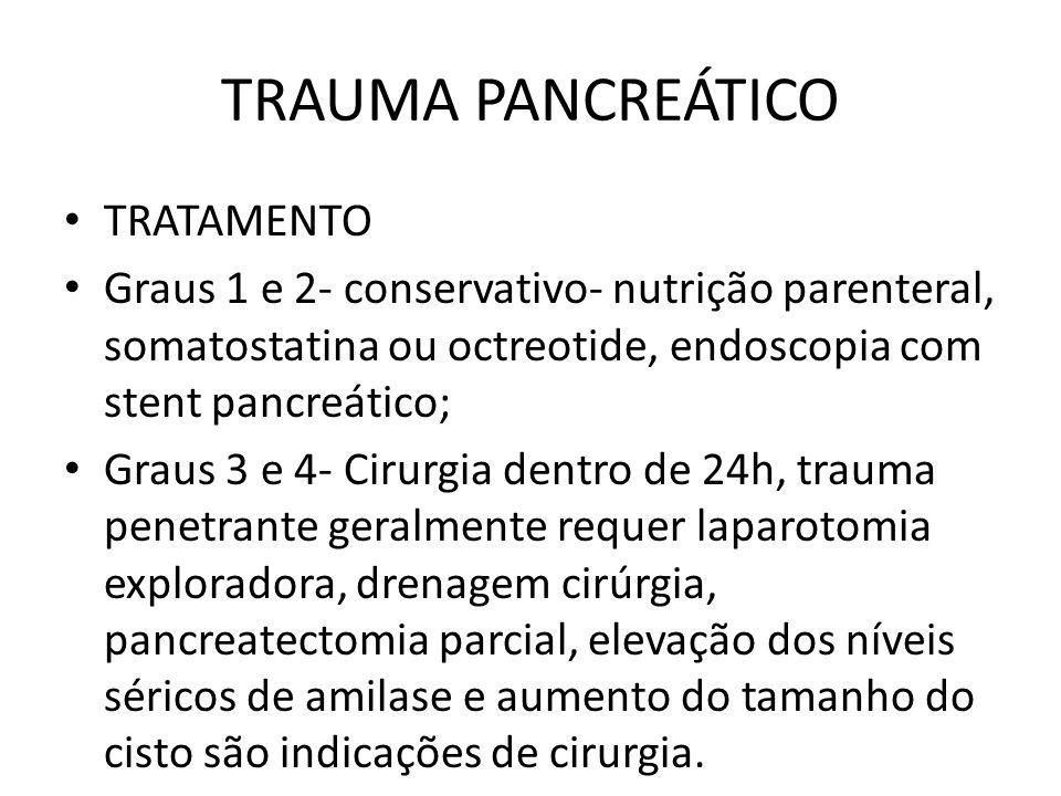 TRAUMA PANCREÁTICO TRATAMENTO Graus 1 e 2- conservativo- nutrição parenteral, somatostatina ou octreotide, endoscopia com stent pancreático; Graus 3 e 4- Cirurgia dentro de 24h, trauma penetrante geralmente requer laparotomia exploradora, drenagem cirúrgia, pancreatectomia parcial, elevação dos níveis séricos de amilase e aumento do tamanho do cisto são indicações de cirurgia.