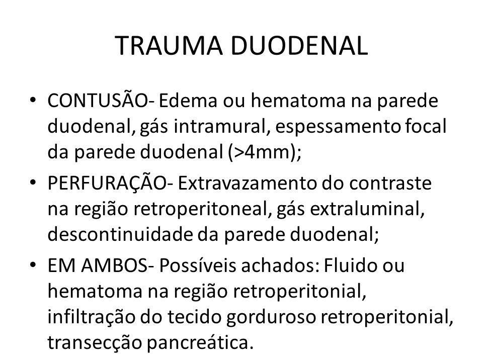 TRAUMA DUODENAL CONTUSÃO- Edema ou hematoma na parede duodenal, gás intramural, espessamento focal da parede duodenal (>4mm); PERFURAÇÃO- Extravazamento do contraste na região retroperitoneal, gás extraluminal, descontinuidade da parede duodenal; EM AMBOS- Possíveis achados: Fluido ou hematoma na região retroperitonial, infiltração do tecido gorduroso retroperitonial, transecção pancreática.