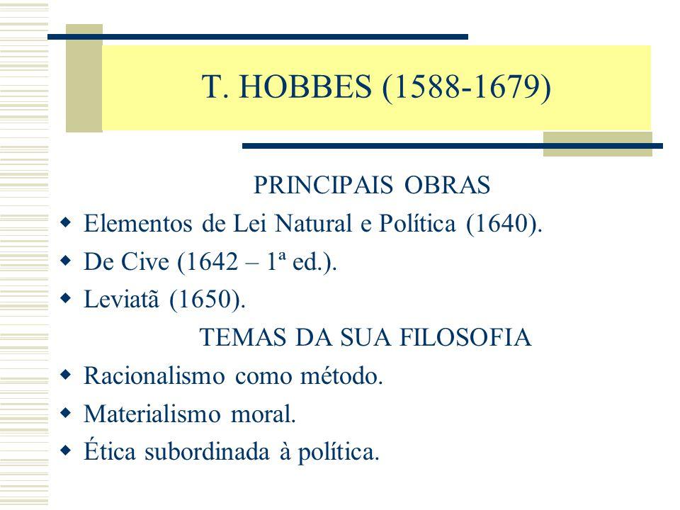 T. HOBBES (1588-1679) PRINCIPAIS OBRAS  Elementos de Lei Natural e Política (1640).  De Cive (1642 – 1ª ed.).  Leviatã (1650). TEMAS DA SUA FILOSOF