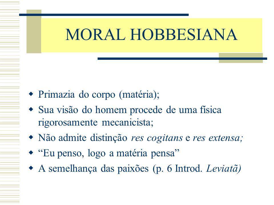 MORAL HOBBESIANA  Primazia do corpo (matéria);  Sua visão do homem procede de uma física rigorosamente mecanicista;  Não admite distinção res cogit