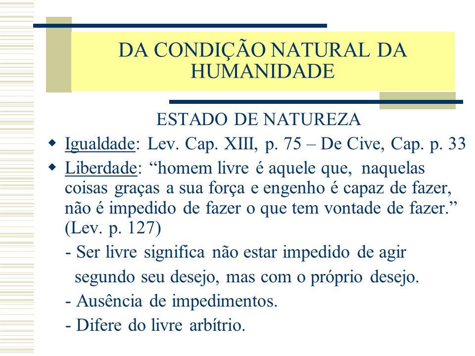 """DA CONDIÇÃO NATURAL DA HUMANIDADE ESTADO DE NATUREZA  Igualdade: Lev. Cap. XIII, p. 75 – De Cive, Cap. p. 33  Liberdade: """"homem livre é aquele que,"""