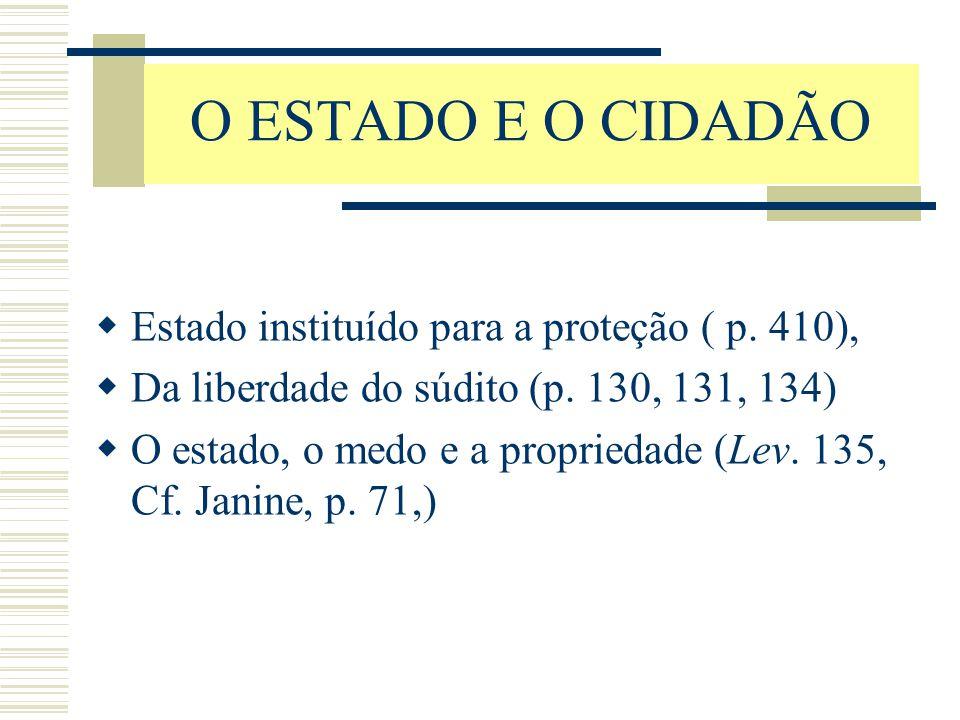 O ESTADO E O CIDADÃO  Estado instituído para a proteção ( p. 410),  Da liberdade do súdito (p. 130, 131, 134)  O estado, o medo e a propriedade (Le