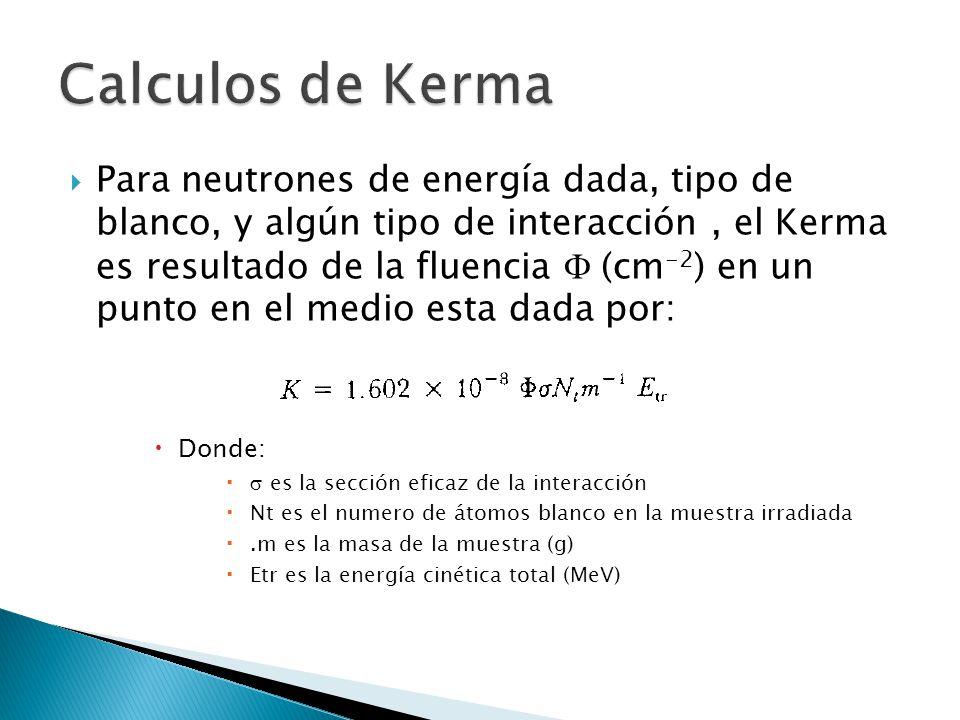  Para neutrones de energía dada, tipo de blanco, y algún tipo de interacción, el Kerma es resultado de la fluencia  (cm -2 ) en un punto en el medi