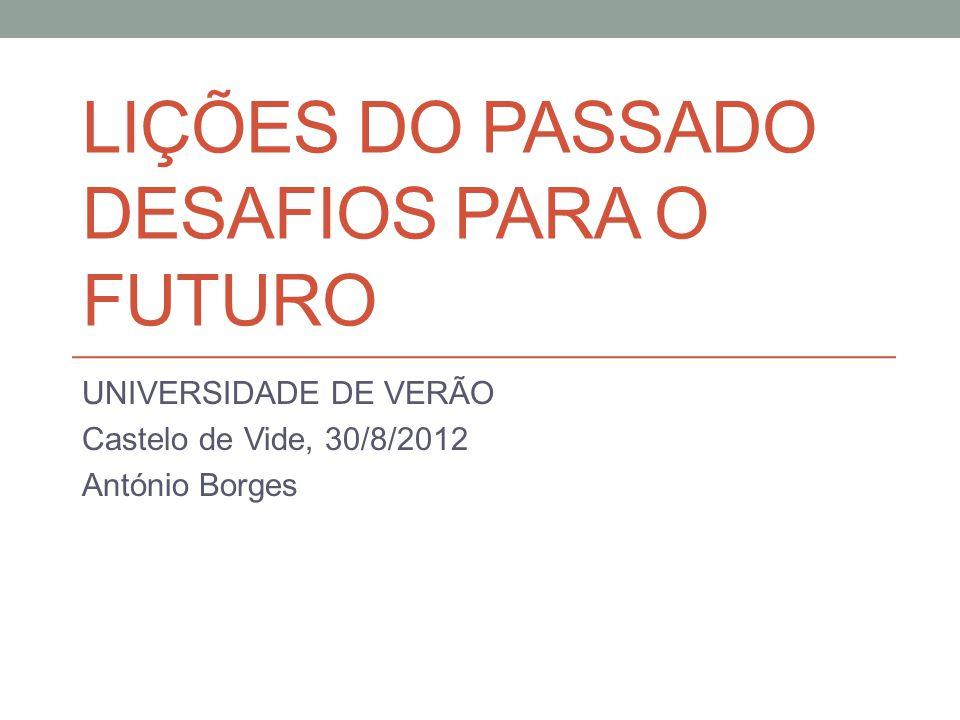 LIÇÕES DO PASSADO DESAFIOS PARA O FUTURO UNIVERSIDADE DE VERÃO Castelo de Vide, 30/8/2012 António Borges