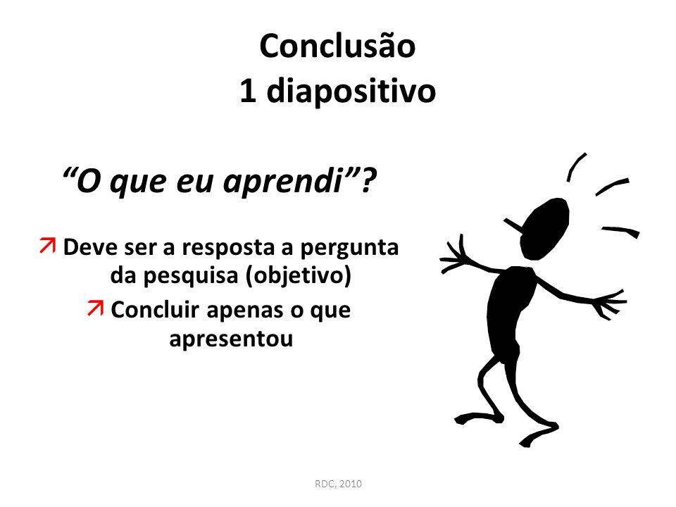 """Conclusão 1 diapositivo """"O que eu aprendi""""? äDeve ser a resposta a pergunta da pesquisa (objetivo) äConcluir apenas o que apresentou RDC, 2010"""