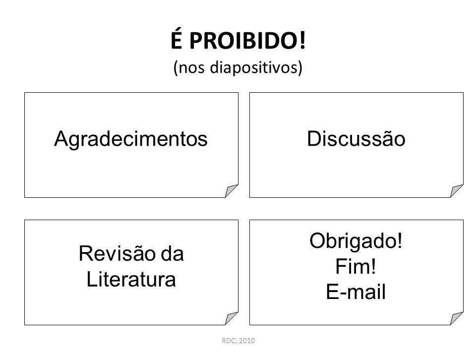 É PROIBIDO! (nos diapositivos) Agradecimentos Revisão da Literatura Discussão Obrigado! Fim! E-mail RDC, 2010