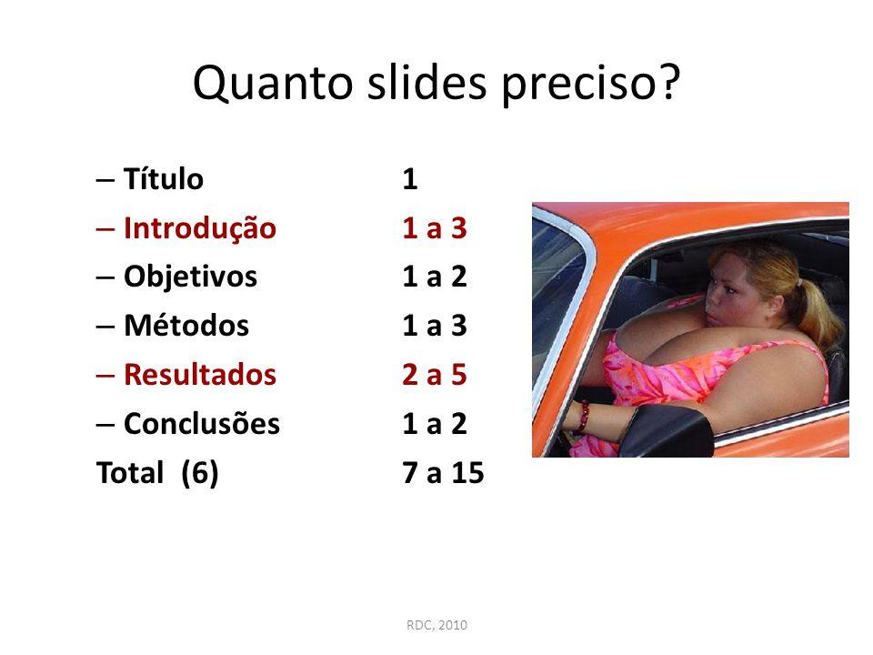 Quanto slides preciso? – Título1 – Introdução 1 a 3 – Objetivos1 a 2 – Métodos1 a 3 – Resultados2 a 5 – Conclusões1 a 2 Total (6) 7 a 15 RDC, 2010
