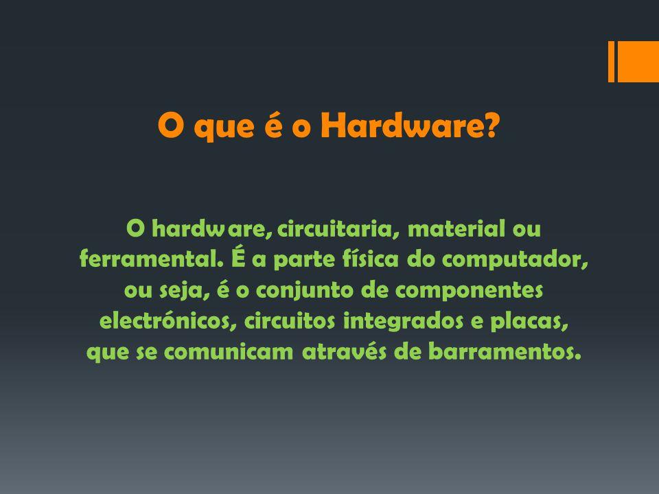 O que é o Hardware.O hardware, circuitaria, material ou ferramental.