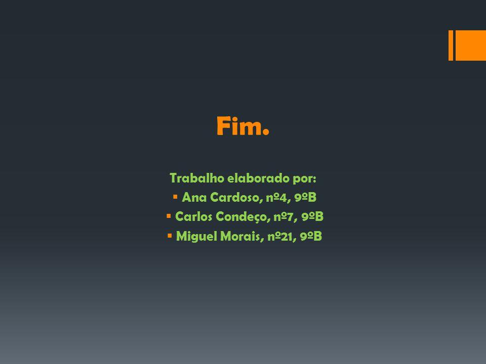 Fim. Trabalho elaborado por:  Ana Cardoso, nº4, 9ºB  Carlos Condeço, nº7, 9ºB  Miguel Morais, nº21, 9ºB