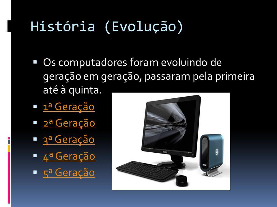 História (Evolução)  Os computadores foram evoluindo de geração em geração, passaram pela primeira até à quinta.