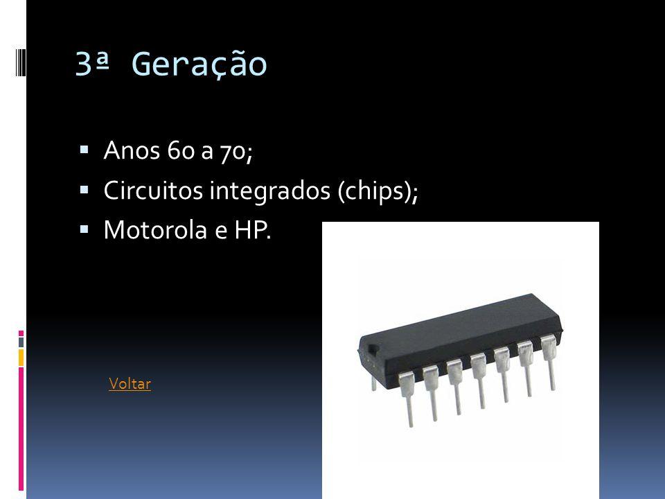 3ª Geração  Anos 60 a 70;  Circuitos integrados (chips);  Motorola e HP. Voltar