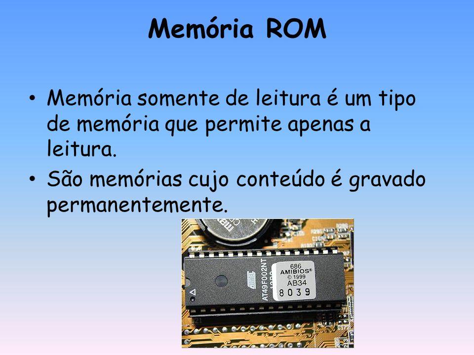 Memória ROM Memória somente de leitura é um tipo de memória que permite apenas a leitura. São memórias cujo conteúdo é gravado permanentemente.