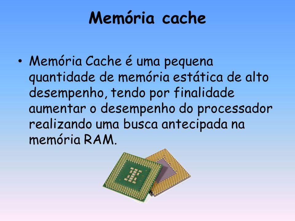 Memória cache Memória Cache é uma pequena quantidade de memória estática de alto desempenho, tendo por finalidade aumentar o desempenho do processador realizando uma busca antecipada na memória RAM.