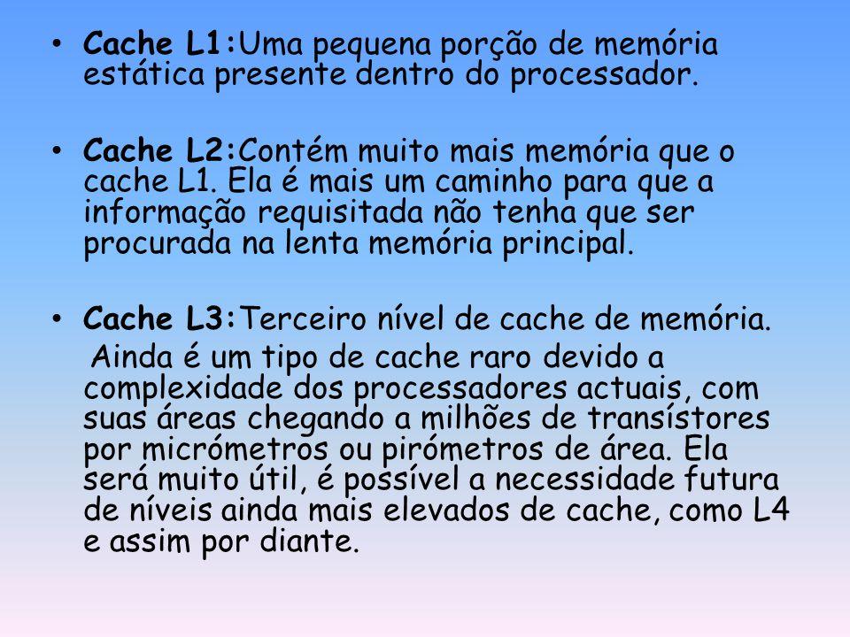 Cache L1:Uma pequena porção de memória estática presente dentro do processador. Cache L2:Contém muito mais memória que o cache L1. Ela é mais um camin